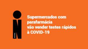 Supermercados com parafarmácia vão vender testes rápidos à COVID-19